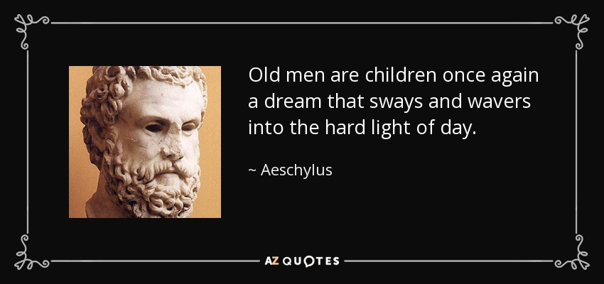 Old men are children once again a dream that sways and wavers into the hard light of day. - Aeschylus