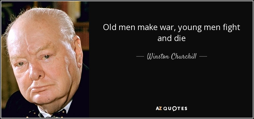 Winston Churchill quote: Old men make war, young men fight and die
