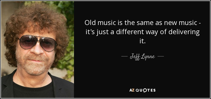 Old music is the same as new music - it's just a different way of delivering it. - Jeff Lynne