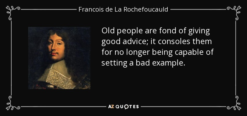 Old people are fond of giving good advice; it consoles them for no longer being capable of setting a bad example. - Francois de La Rochefoucauld