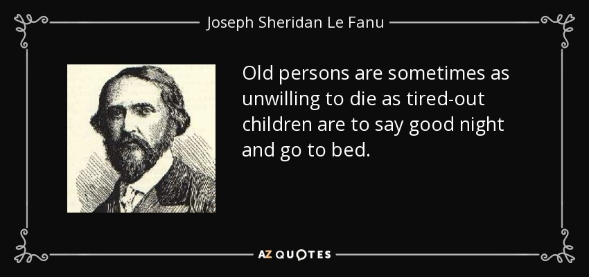 Old persons are sometimes as unwilling to die as tired-out children are to say good night and go to bed. - Joseph Sheridan Le Fanu