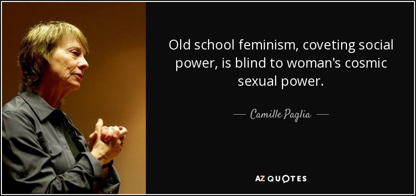 Old school feminism, coveting social power, is blind to woman's cosmic sexual power. - Camille Paglia