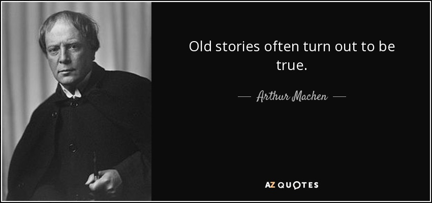 Old stories often turn out to be true. - Arthur Machen