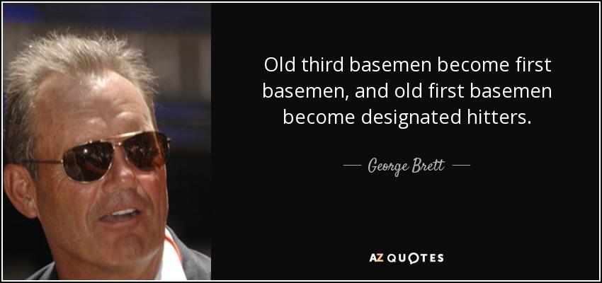 Old third basemen become first basemen, and old first basemen become designated hitters. - George Brett