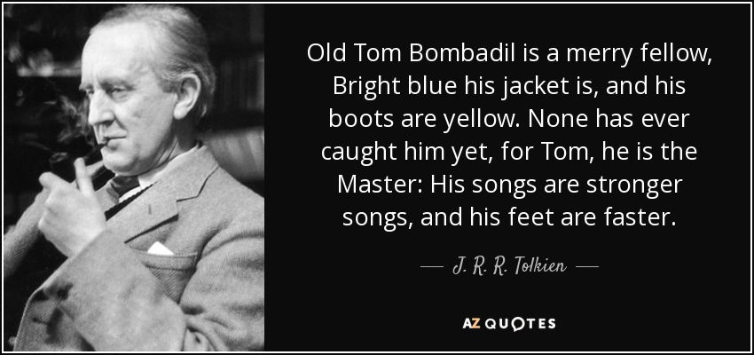 Old Tom Bombadil is a merry fellow, Bright blue his jacket is, and his boots are yellow. None has ever caught him yet, for Tom, he is the Master: His songs are stronger songs, and his feet are faster. - J. R. R. Tolkien