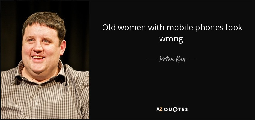 Old women with mobile phones look wrong. - Peter Kay
