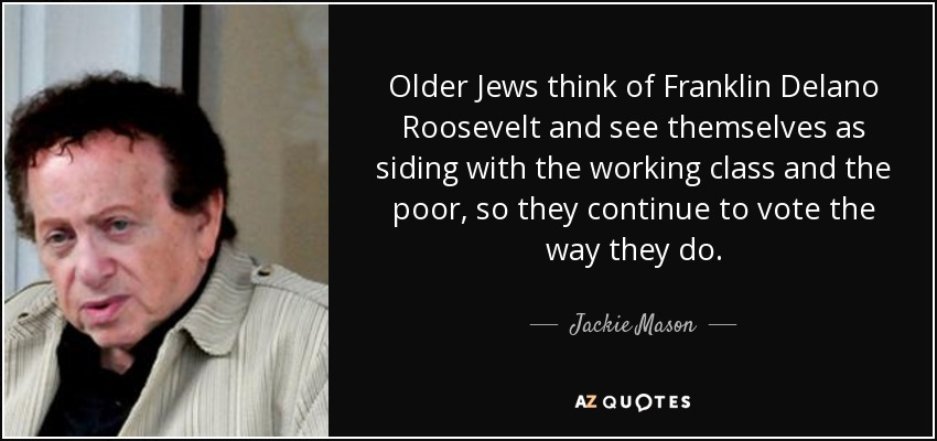 Older Jews think of Franklin Delano Roosevelt and see themselves as siding with the working class and the poor, so they continue to vote the way they do. - Jackie Mason