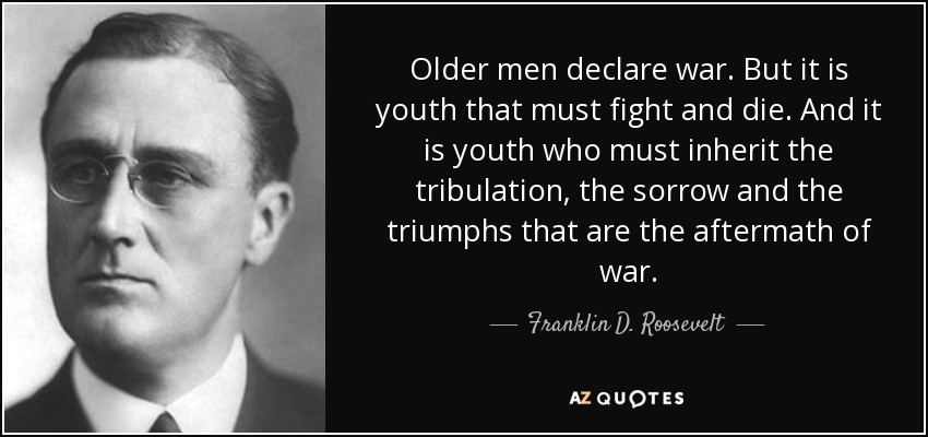 Older men declare war. But it is youth that must fight and die. And it is youth who must inherit the tribulation, the sorrow and the triumphs that are the aftermath of war. - Franklin D. Roosevelt