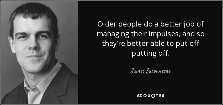 Older people do a better job of managing their impulses, and so they're better able to put off putting off. - James Surowiecki