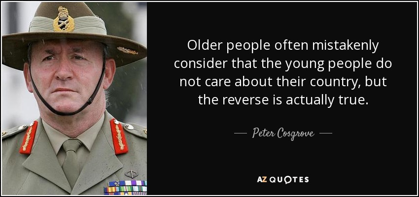 Older people often mistakenly consider that the young people do not care about their country, but the reverse is actually true. - Peter Cosgrove