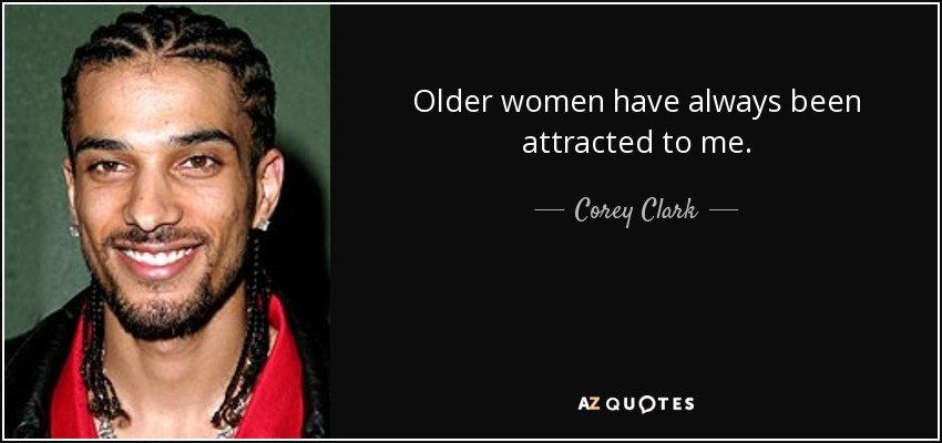 Older women have always been attracted to me. - Corey Clark