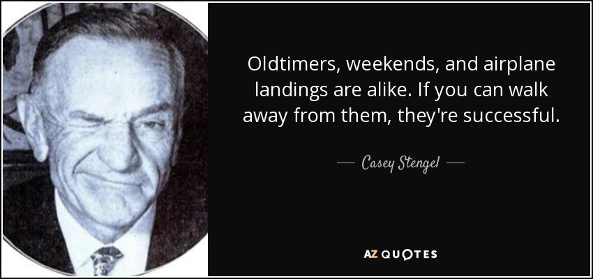 Oldtimers, weekends, and airplane landings are alike. If you can walk away from them, they're successful. - Casey Stengel