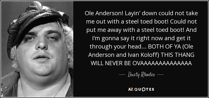 Ole Anderson! Layin' down could not take me out with a steel toed boot! Could not put me away with a steel toed boot! And I'm gonna say it right now and get it through your head... BOTH OF YA (Ole Anderson and Ivan Koloff) THIS THANG WILL NEVER BE OVAAAAAAAAAAAAAA - Dusty Rhodes