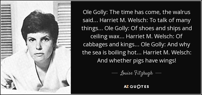 Ole Golly: The time has come, the walrus said... Harriet M. Welsch: To talk of many things... Ole Golly: Of shoes and ships and ceiling wax... Harriet M. Welsch: Of cabbages and kings... Ole Golly: And why the sea is boiling hot... Harriet M. Welsch: And whether pigs have wings! - Louise Fitzhugh