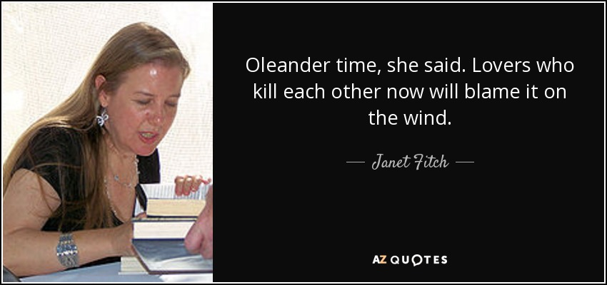 Oleander time, she said. Lovers who kill each other now will blame it on the wind. - Janet Fitch