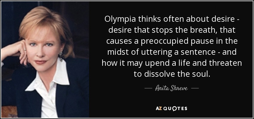 Olympia thinks often about desire - desire that stops the breath, that causes a preoccupied pause in the midst of uttering a sentence - and how it may upend a life and threaten to dissolve the soul. - Anita Shreve