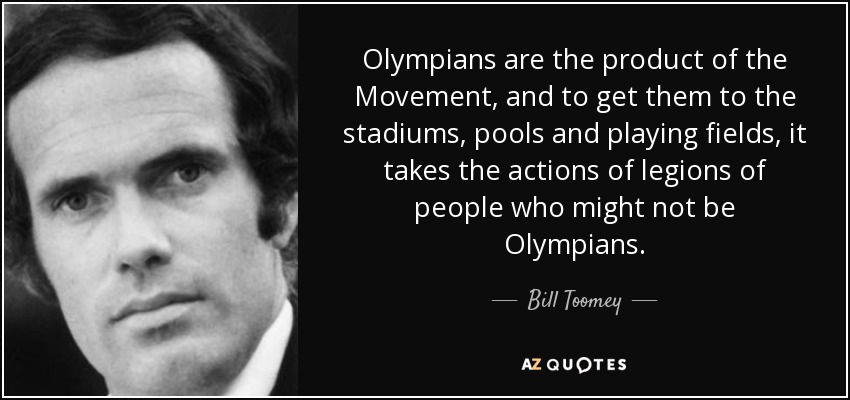 Olympians are the product of the Movement, and to get them to the stadiums, pools and playing fields, it takes the actions of legions of people who might not be Olympians. - Bill Toomey