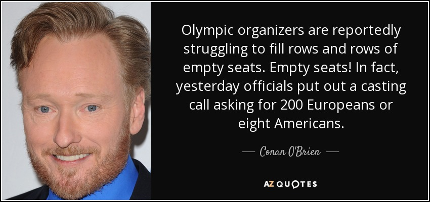 Olympic organizers are reportedly struggling to fill rows and rows of empty seats. Empty seats! In fact, yesterday officials put out a casting call asking for 200 Europeans or eight Americans. - Conan O'Brien