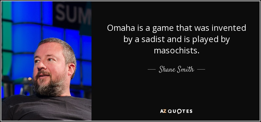 Omaha is a game that was invented by a sadist and is played by masochists. - Shane Smith