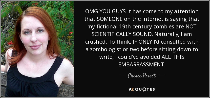 OMG YOU GUYS it has come to my attention that SOMEONE on the internet is saying that my fictional 19th century zombies are NOT SCIENTIFICALLY SOUND. Naturally, I am crushed. To think, IF ONLY I'd consulted with a zombologist or two before sitting down to write, I could've avoided ALL THIS EMBARRASSMENT. - Cherie Priest