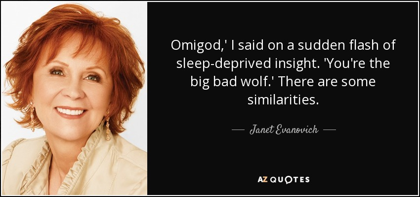 Omigod,' I said on a sudden flash of sleep-deprived insight. 'You're the big bad wolf.' There are some similarities. - Janet Evanovich