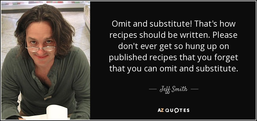 Omit and substitute! That's how recipes should be written. Please don't ever get so hung up on published recipes that you forget that you can omit and substitute. - Jeff Smith