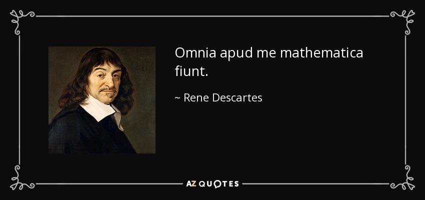 Omnia apud me mathematica fiunt. - Rene Descartes
