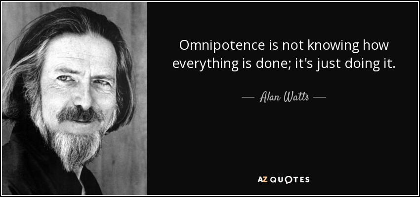 Omnipotence is not knowing how everything is done; it's just doing it. - Alan Watts