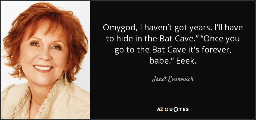 "Omygod, I haven't got years. I'll have to hide in the Bat Cave."" ""Once you go to the Bat Cave it's forever, babe."" Eeek. - Janet Evanovich"