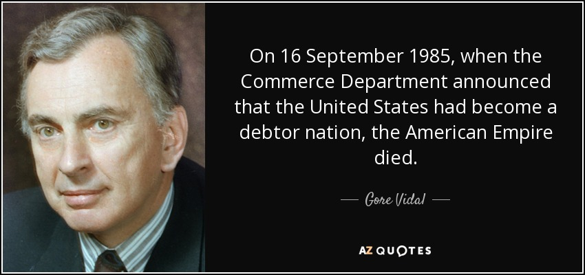 On 16 September 1985, when the Commerce Department announced that the United States had become a debtor nation, the American Empire died. - Gore Vidal