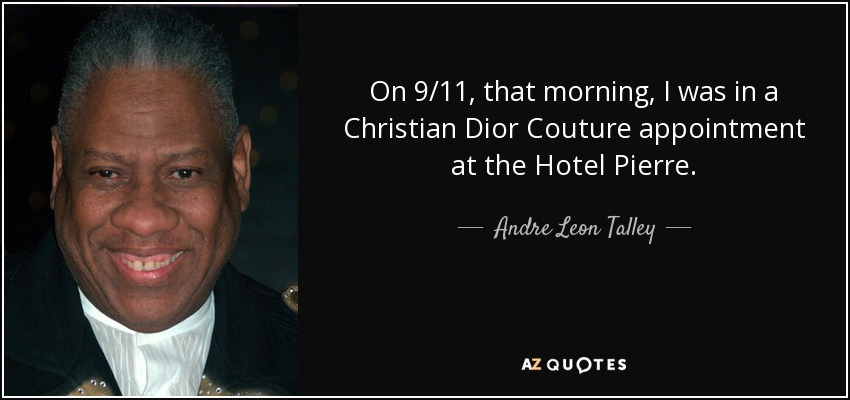On 9/11, that morning, I was in a Christian Dior Couture appointment at the Hotel Pierre. - Andre Leon Talley