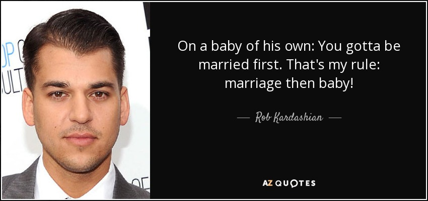 On a baby of his own: You gotta be married first. That's my rule: marriage then baby! - Rob Kardashian