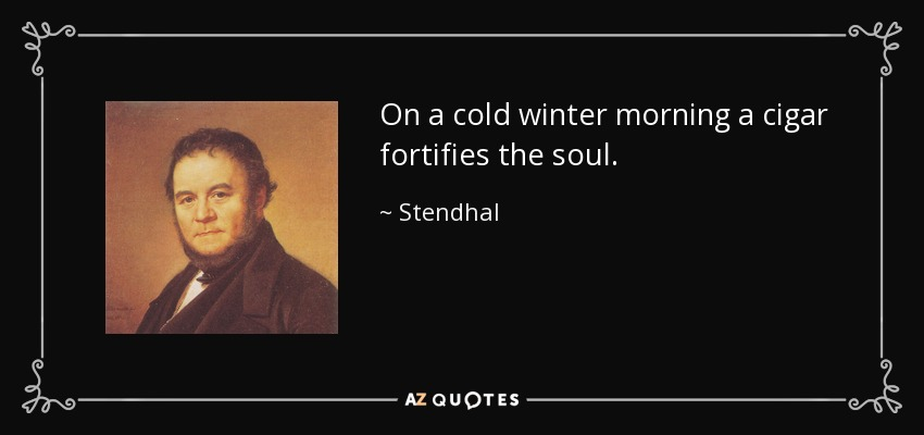 On a cold winter morning a cigar fortifies the soul. - Stendhal