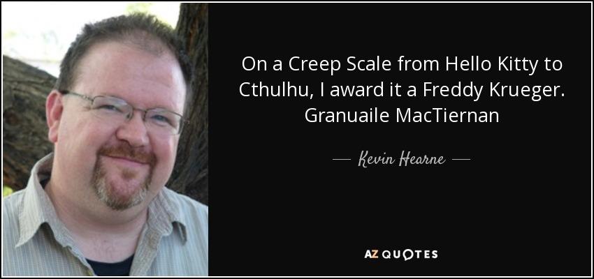 On a Creep Scale from Hello Kitty to Cthulhu, I award it a Freddy Krueger. Granuaile MacTiernan - Kevin Hearne