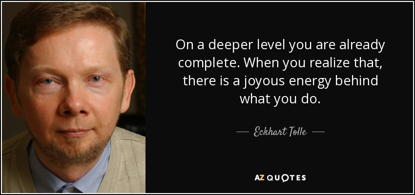 On a deeper level you are already complete. When you realize that, there is a joyous energy behind what you do. - Eckhart Tolle