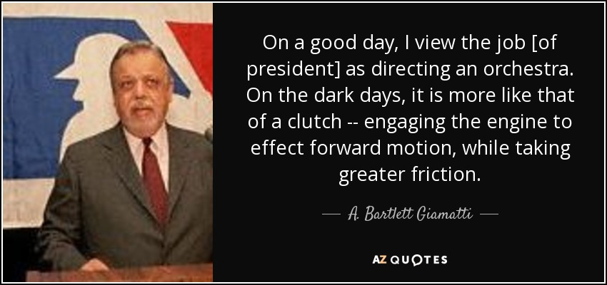 On a good day, I view the job [of president] as directing an orchestra. On the dark days, it is more like that of a clutch -- engaging the engine to effect forward motion, while taking greater friction. - A. Bartlett Giamatti