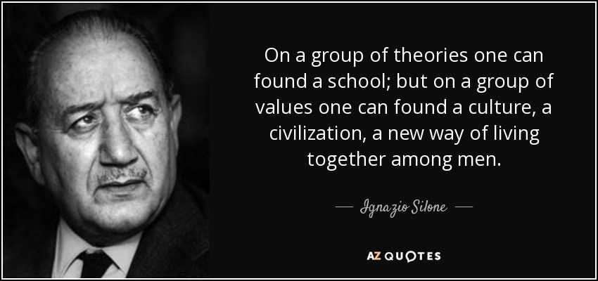 On a group of theories one can found a school; but on a group of values one can found a culture, a civilization, a new way of living together among men. - Ignazio Silone