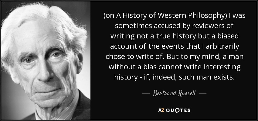 (on A History of Western Philosophy) I was sometimes accused by reviewers of writing not a true history but a biased account of the events that I arbitrarily chose to write of. But to my mind, a man without a bias cannot write interesting history - if, indeed, such man exists. - Bertrand Russell
