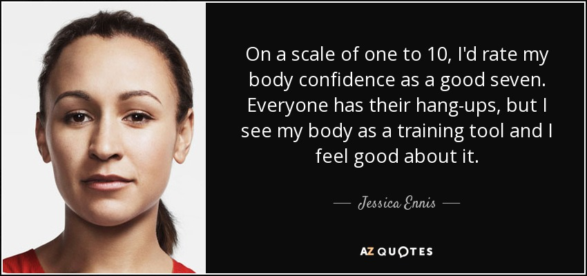 On a scale of one to 10, I'd rate my body confidence as a good seven. Everyone has their hang-ups, but I see my body as a training tool and I feel good about it. - Jessica Ennis