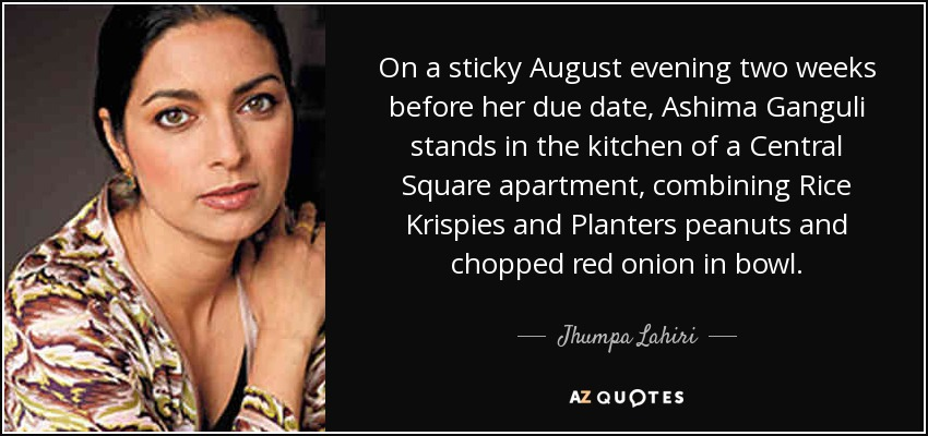 On a sticky August evening two weeks before her due date, Ashima Ganguli stands in the kitchen of a Central Square apartment, combining Rice Krispies and Planters peanuts and chopped red onion in bowl. - Jhumpa Lahiri