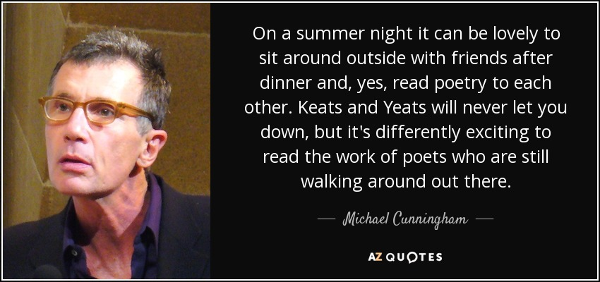 On a summer night it can be lovely to sit around outside with friends after dinner and, yes, read poetry to each other. Keats and Yeats will never let you down, but it's differently exciting to read the work of poets who are still walking around out there. - Michael Cunningham