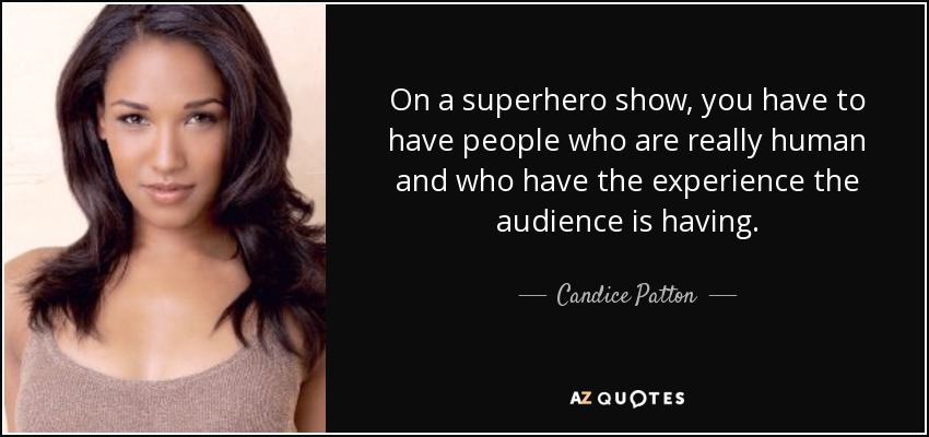 On a superhero show, you have to have people who are really human and who have the experience the audience is having. - Candice Patton