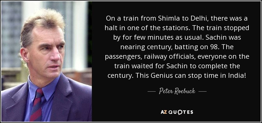 On a train from Shimla to Delhi, there was a halt in one of the stations. The train stopped by for few minutes as usual. Sachin was nearing century, batting on 98. The passengers, railway officials, everyone on the train waited for Sachin to complete the century. This Genius can stop time in India! - Peter Roebuck