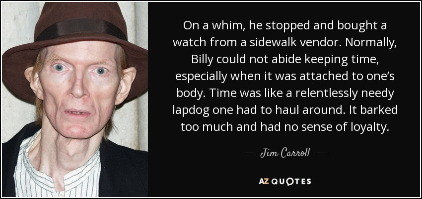On a whim, he stopped and bought a watch from a sidewalk vendor. Normally, Billy could not abide keeping time, especially when it was attached to one's body. Time was like a relentlessly needy lapdog one had to haul around. It barked too much and had no sense of loyalty. - Jim Carroll