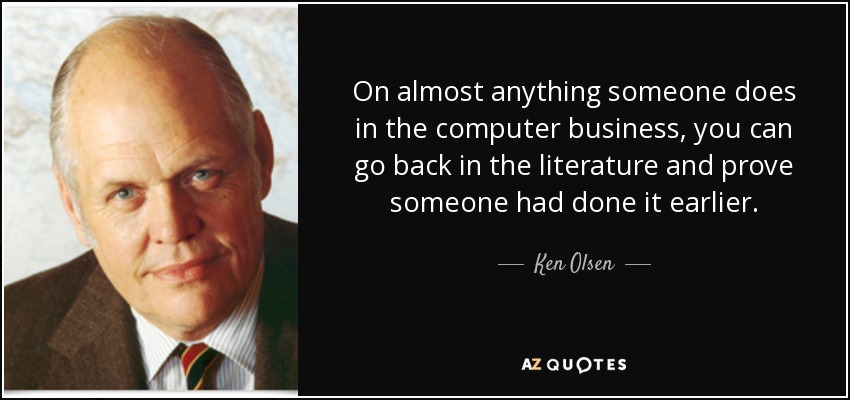 On almost anything someone does in the computer business, you can go back in the literature and prove someone had done it earlier. - Ken Olsen