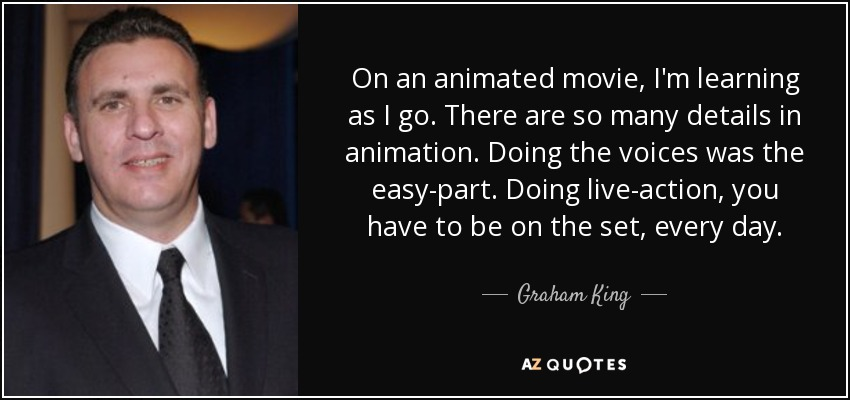 On an animated movie, I'm learning as I go. There are so many details in animation. Doing the voices was the easy-part. Doing live-action, you have to be on the set, every day. - Graham King