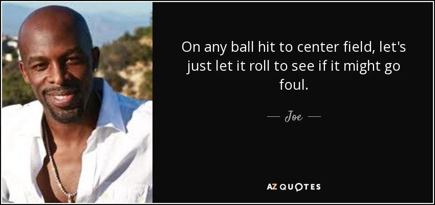 On any ball hit to center field, let's just let it roll to see if it might go foul. - Joe