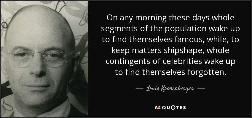 On any morning these days whole segments of the population wake up to find themselves famous, while, to keep matters shipshape, whole contingents of celebrities wake up to find themselves forgotten. - Louis Kronenberger