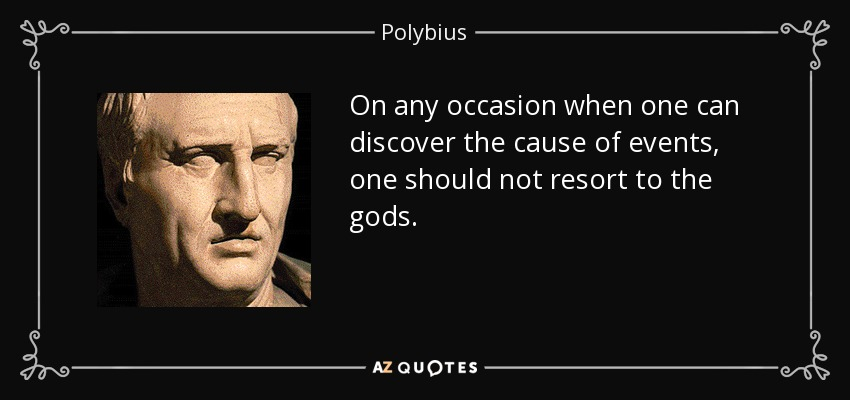 On any occasion when one can discover the cause of events, one should not resort to the gods. - Polybius
