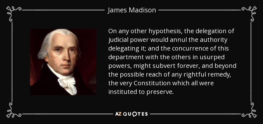 On any other hypothesis, the delegation of judicial power would annul the authority delegating it; and the concurrence of this department with the others in usurped powers, might subvert forever, and beyond the possible reach of any rightful remedy, the very Constitution which all were instituted to preserve. - James Madison